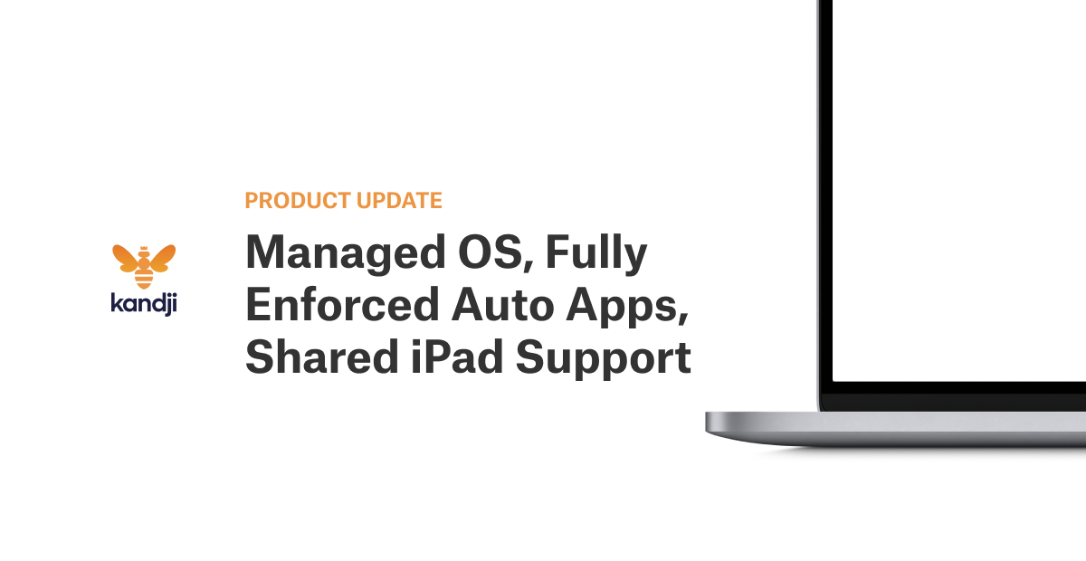 Product Update: Managed OS, Fully Enforced Auto Apps, Shared iPad Support